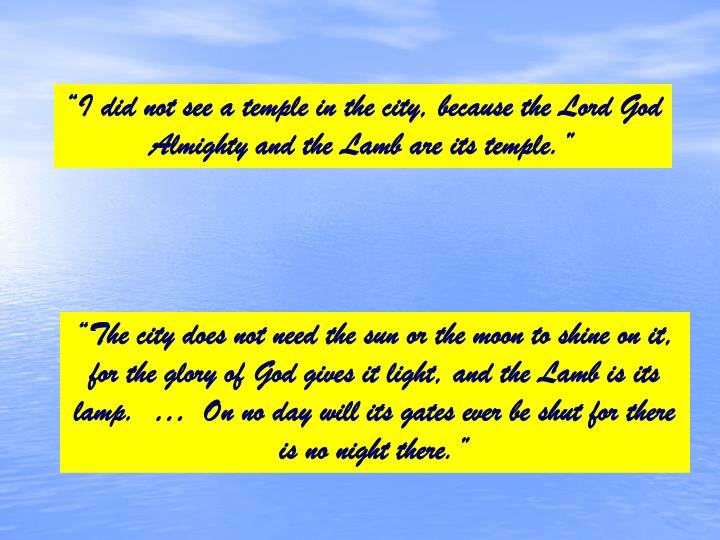 """I did not see a temple in the city, because the Lord God Almighty and the Lamb are its temple."""