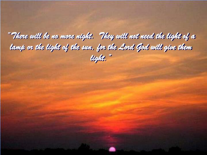 """There will be no more night.  They will not need the light of a lamp or the light of the sun, for the Lord God will give them light."""