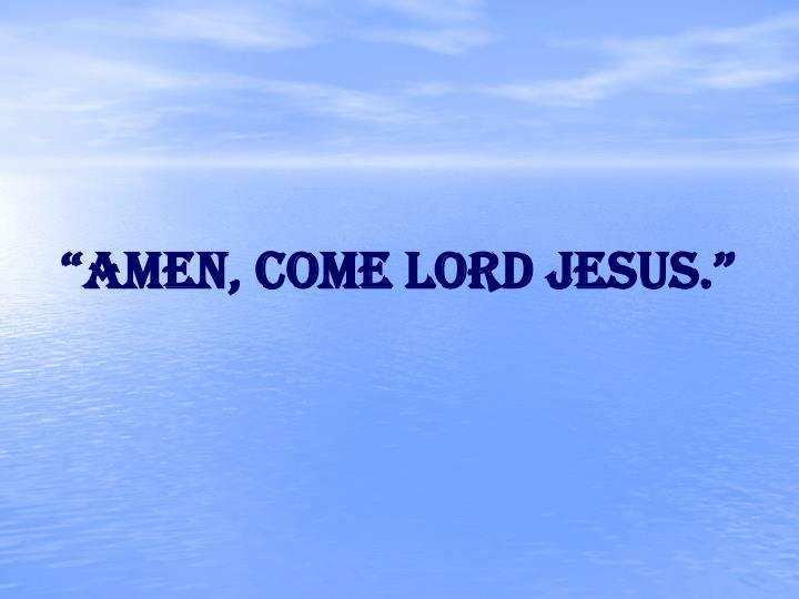 """Amen, come Lord Jesus."""