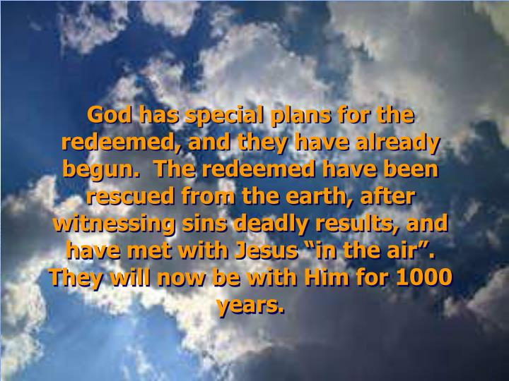 "God has special plans for the redeemed, and they have already begun.  The redeemed have been rescued from the earth, after witnessing sins deadly results, and have met with Jesus ""in the air"".  They will now be with Him for 1000 years."