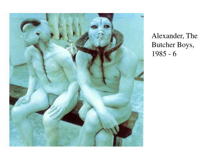 Alexander, The Butcher Boys, 1985 - 6