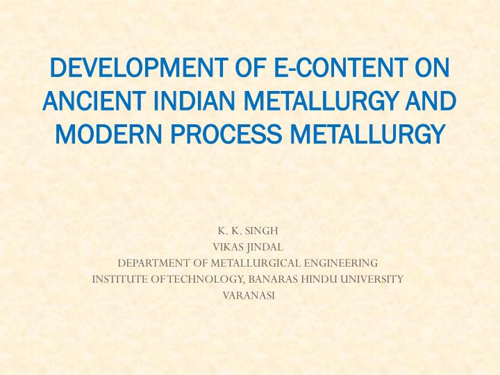 Development of e content on ancient indian metallurgy and modern process metallurgy