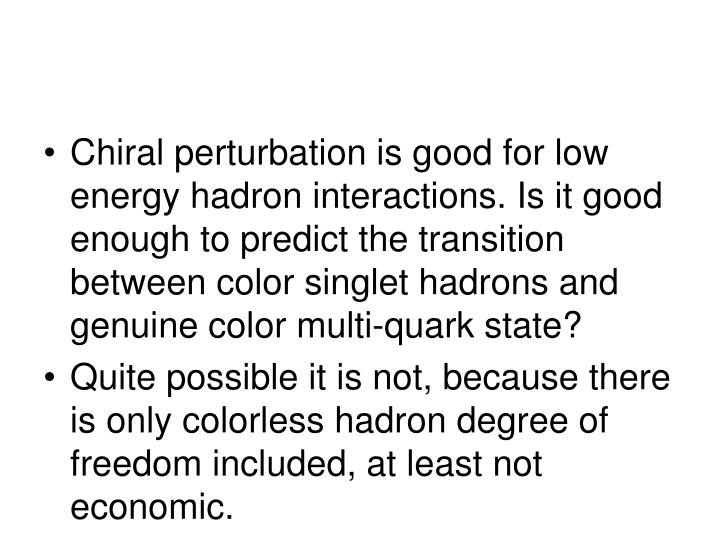 Chiral perturbation is good for low energy hadron interactions. Is it good enough to predict the transition between color singlet hadrons and genuine color multi-quark state?