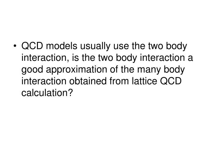 QCD models usually use the two body interaction, is the two body interaction a good approximation of the many body interaction obtained from lattice QCD calculation?