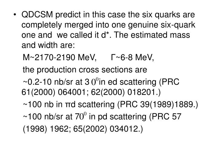 QDCSM predict in this case the six quarks are completely merged into one genuine six-quark one and  we called it d*. The estimated mass and width are: