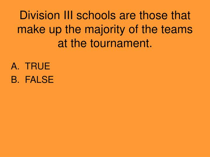 Division III schools are those that make up the majority of the teams at the tournament.