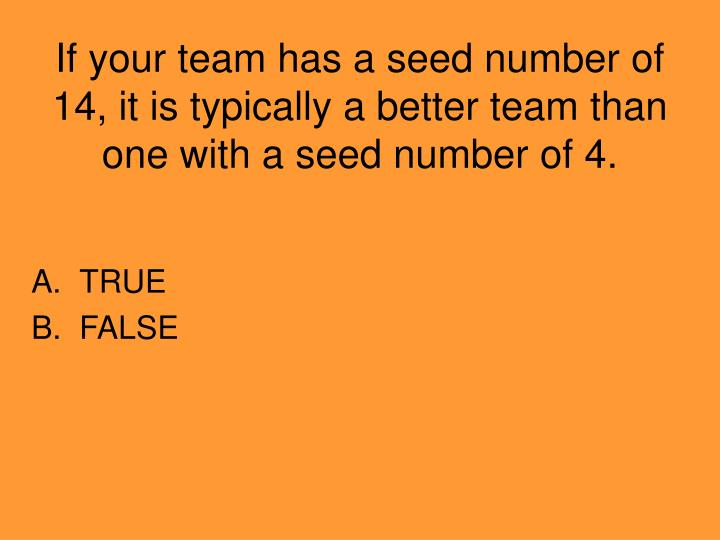 If your team has a seed number of 14, it is typically a better team than one with a seed number of 4.