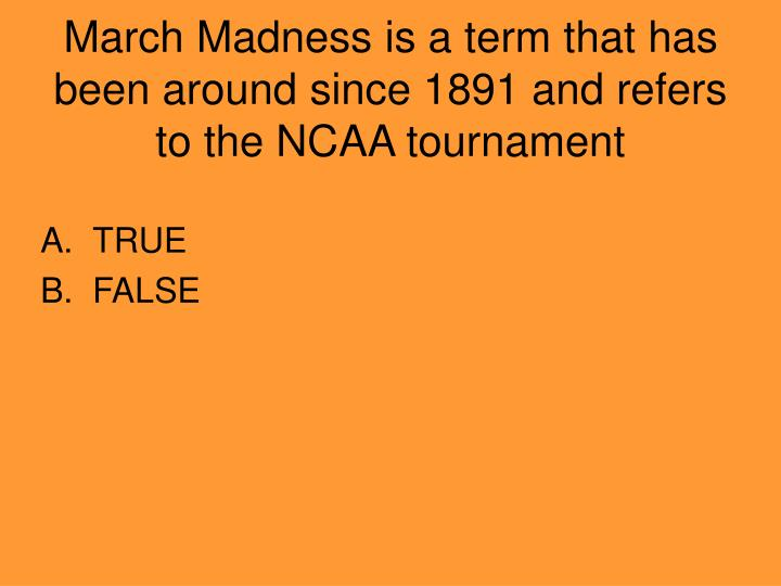 March Madness is a term that has been around since 1891 and refers to the NCAA tournament