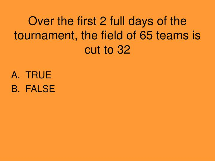 Over the first 2 full days of the tournament, the field of 65 teams is cut to 32