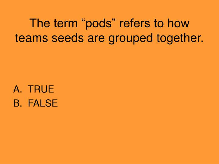 "The term ""pods"" refers to how teams seeds are grouped together."