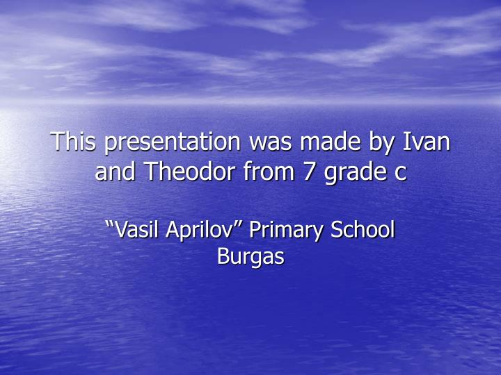 this presentation was made by ivan and theodor from 7 grade c