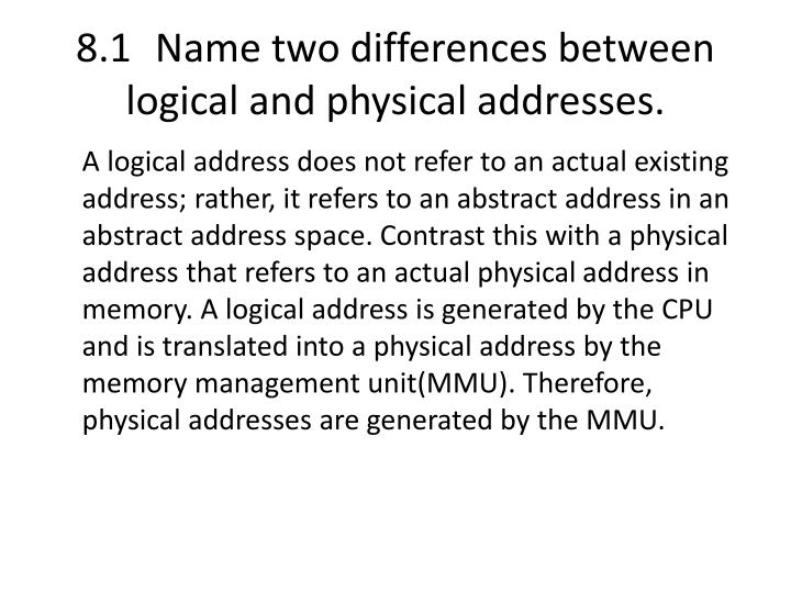 8.1	Name two differences between logical and physical addresses