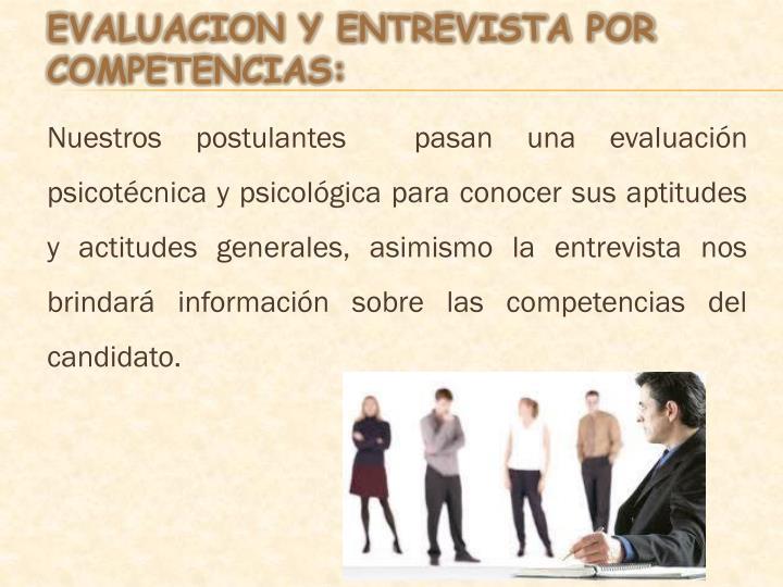 Nuestros postulantes  pasan una evaluación psicotécnica y psicológica para conocer sus aptitudes y actitudes generales, asimismo la entrevista nos brindará información sobre las competencias del candidato.
