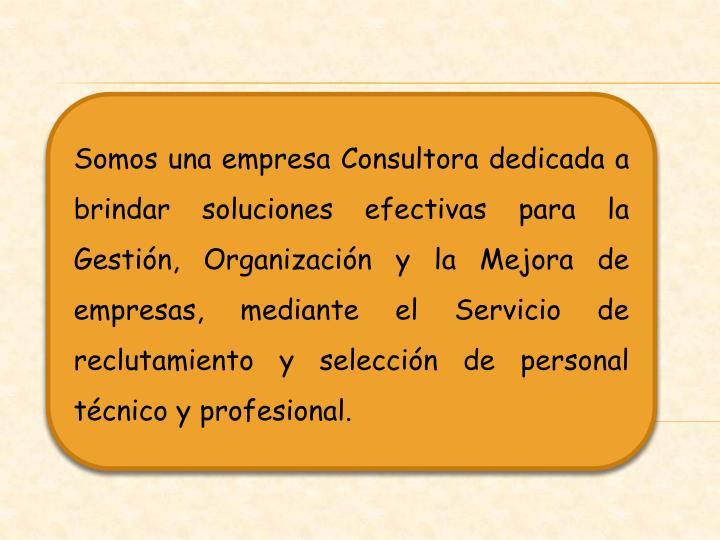 Somos una empresa Consultora dedicada a brindar soluciones efectivas para la Gestión, Organización y la Mejora de empresas, mediante el Servicio de reclutamiento y selección de personal  técnico y profesional.