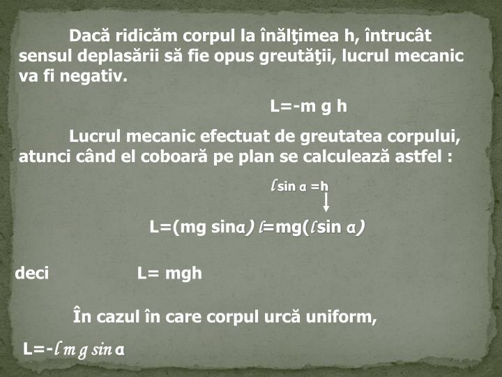 Dacă ridicăm corpul la înălţimea h, întrucât sensul deplasării să fie opus greutăţii, lucrul mecanic va fi negativ.