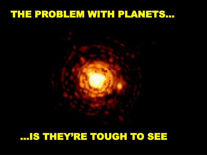 THE PROBLEM WITH PLANETS…