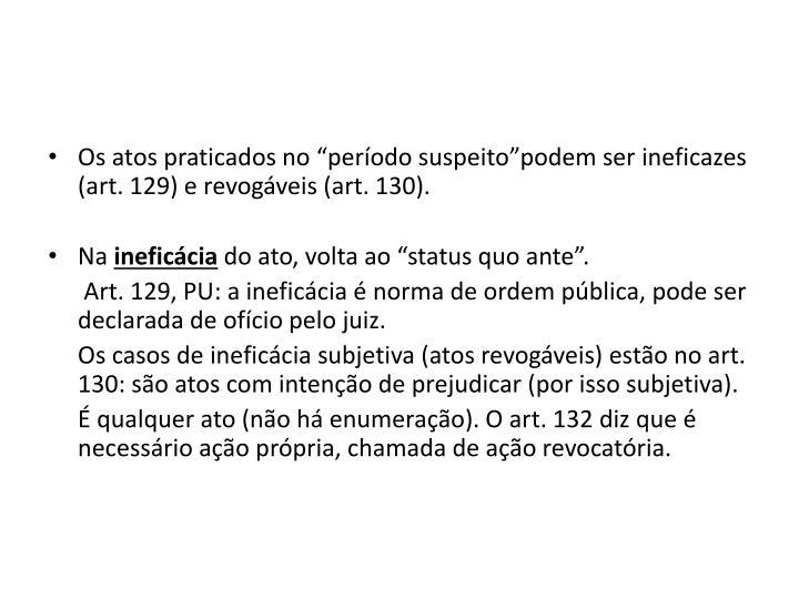 """Os atos praticados no """"período suspeito""""podem ser ineficazes (art. 129) e revogáveis (art. 130)."""