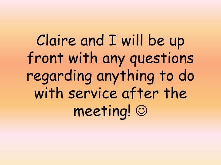Claire and I will be up front with any questions regarding anything to do with service after the meeting!