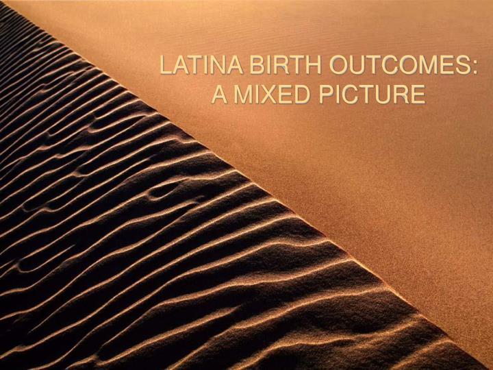 LATINA BIRTH OUTCOMES: