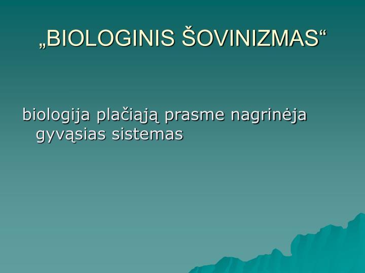 """""""BIOLOGINIS ŠOVINIZMAS"""""""