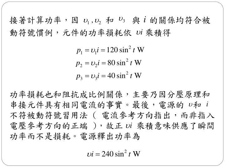 接著計算功率,因      和    與  的關係均符合被動符號慣例,元件的功率損耗依   乘積得