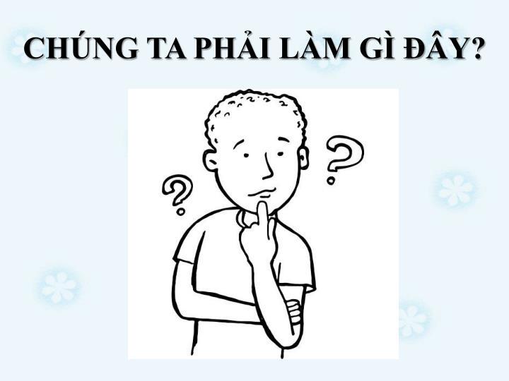 CHNG TA PHI LM G Y?