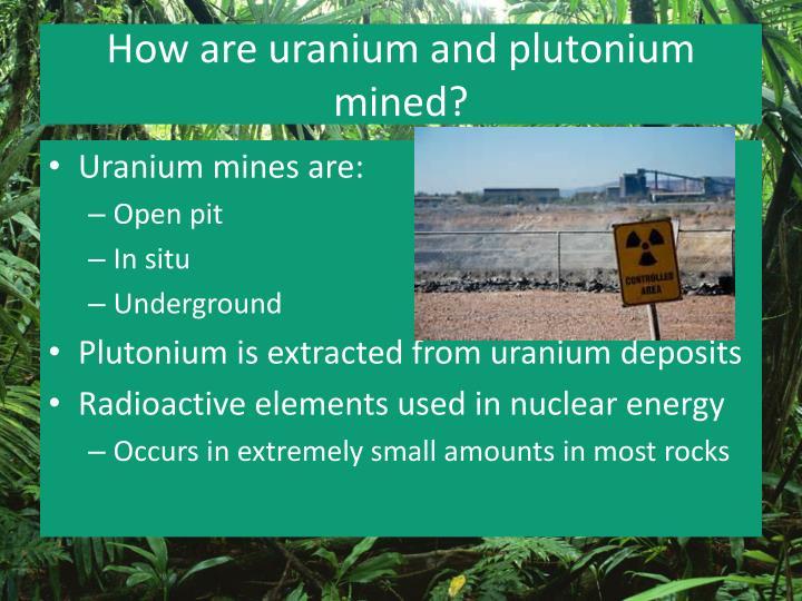 How are uranium and plutonium mined?