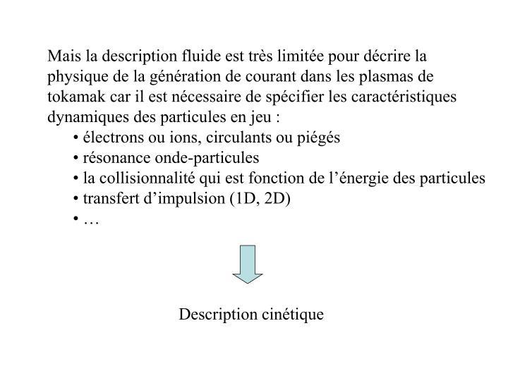 Mais la description fluide est trs limite pour dcrire la physique de la gnration de courant dans les plasmas de tokamak car il est ncessaire de spcifier les caractristiques dynamiques des particules en jeu :