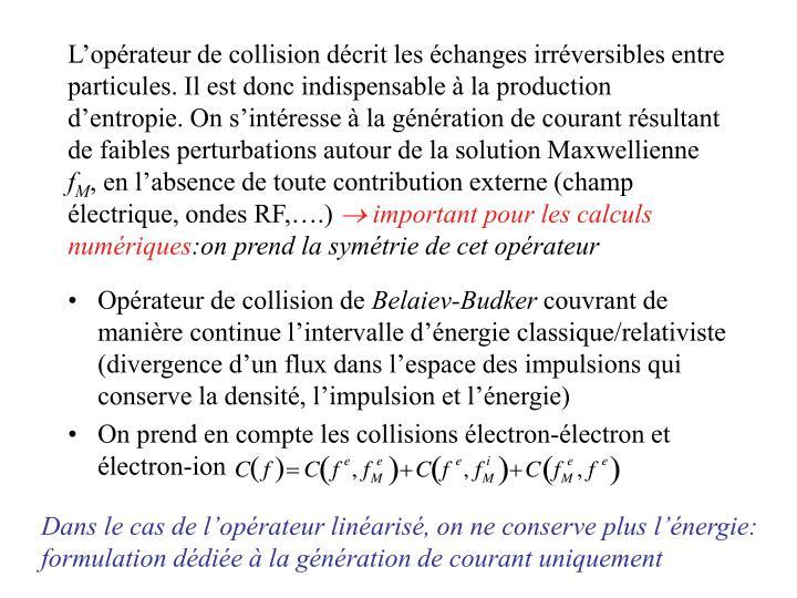 Loprateur de collision dcrit les changes irrversibles entre particules. Il est donc indispensable  la production dentropie. On sintresse  la gnration de courant rsultant de faibles perturbations autour de la solution Maxwellienne
