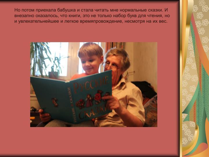 Но потом приехала бабушка и стала читать мне нормальные сказки. И внезапно оказалось, что книги, это не только набор букв для чтения, но и увлекательнейшее и легкое времяпровождение, несмотря на их вес.