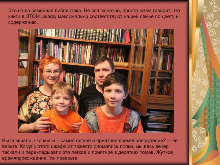 Это наша семейная библиотека. Не вся, конечно, просто мама говорит, что книги в ЭТОМ шкафу максимально соответствуют нашей семье по цвету и содержанию.