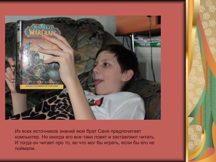 Из всех источников знаний мой брат Саня предпочитает компьютер. Но иногда его все-таки ловят и заставляют читать. И тогда он читает про то, во что мог бы играть, если бы его не поймали.