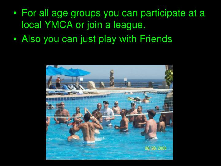 For all age groups you can participate at a local YMCA or join a league.
