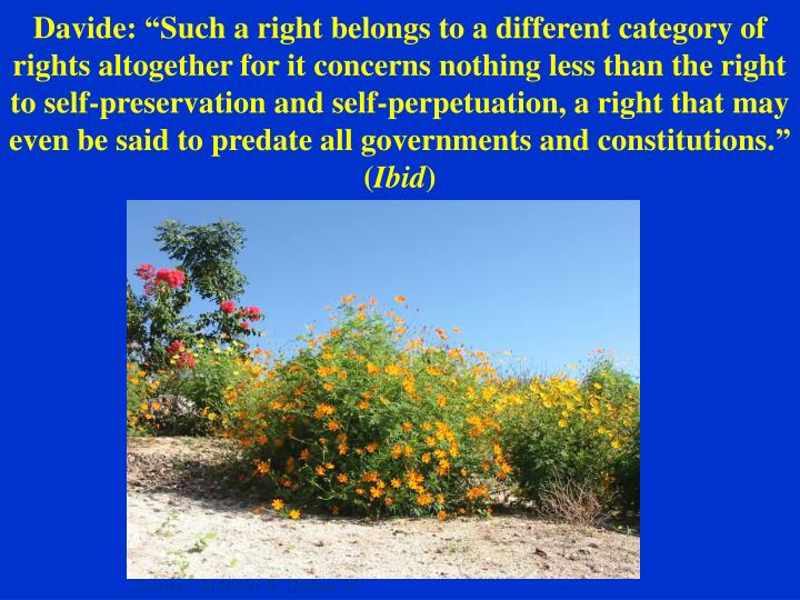 """Davide: """"Such a right belongs to a different category of rights altogether for it concerns nothing less than the right to self-preservation and self-perpetuation, a right that may even be said to predate all governments and constitutions."""""""