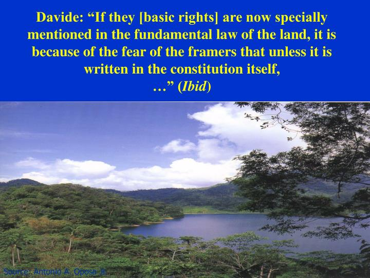 """Davide: """"If they [basic rights] are now specially mentioned in the fundamental law of the land, it is because of the fear of the framers that unless it is written in the constitution itself,"""