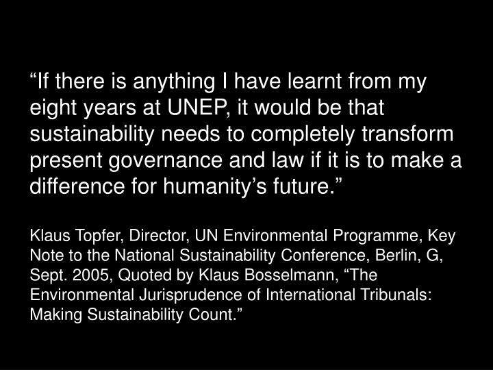 """If there is anything I have learnt from my eight years at UNEP, it would be that sustainability needs to completely transform present governance and law if it is to make a difference for humanity's future."""