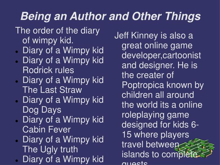 Jeff Kinney is also a great online game developer,cartoonist and designer. He is the creater of Poptropica known by children all around the world its a online roleplaying game designed for kids 6-15 where players travel between islands to complete quests.