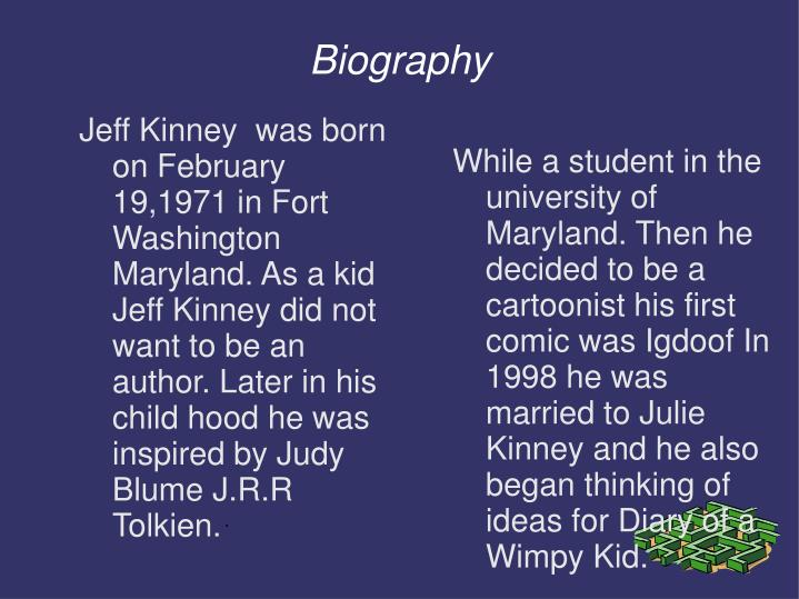 While a student in the university of Maryland. Then he decided to be a cartoonist his first comic was Igdoof In  1998 he was married to Julie Kinney and he also began thinking of ideas for Diary of a Wimpy Kid.