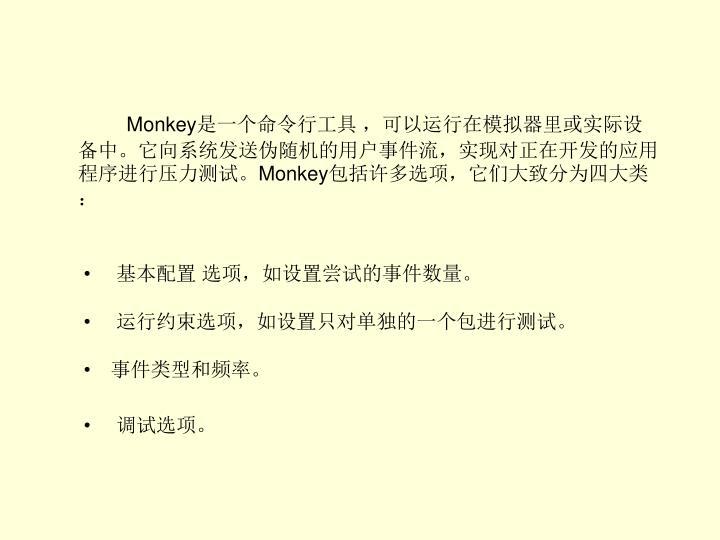 Monkey是一个命令行工具 ,可以运行在模拟器里或实际设备中。它向系统发送伪随机的用户事件流,实现对正在开发的应用程序进行压力测试。Monkey包括许多选项,它们大致分为四大类: