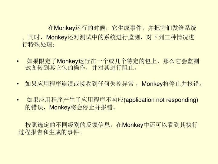 在Monkey运行的时候,它生成事件,并把它们发给系统。同时,Monkey还对测试中的系统进行监测,对下列三种情况进行特殊处理: