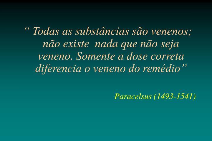 """"""" Todas as substâncias são venenos; não existe  nada que não seja veneno. Somente a dose correta  diferencia o veneno do remédio"""""""