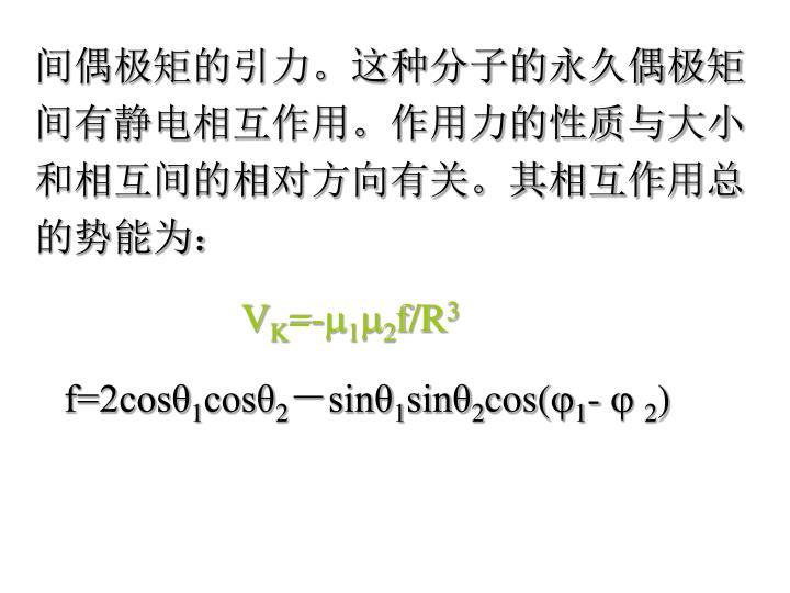 间偶极矩的引力。这种分子的永久偶极矩间有静电相互作用。作用力的性质与大小和相互间的相对方向有关。其相互作用总的势能为: