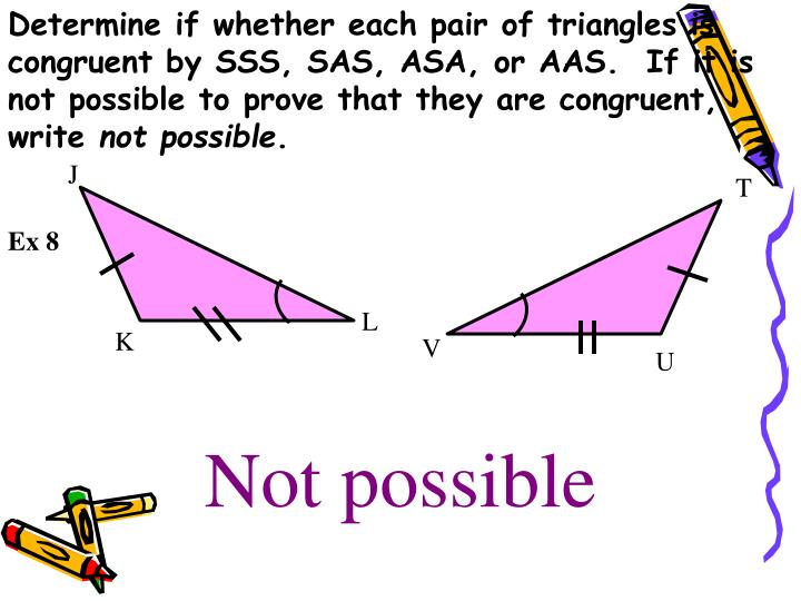 Determine if whether each pair of triangles is congruent by SSS, SAS, ASA, or AAS.  If it is not possible to prove that they are congruent, write