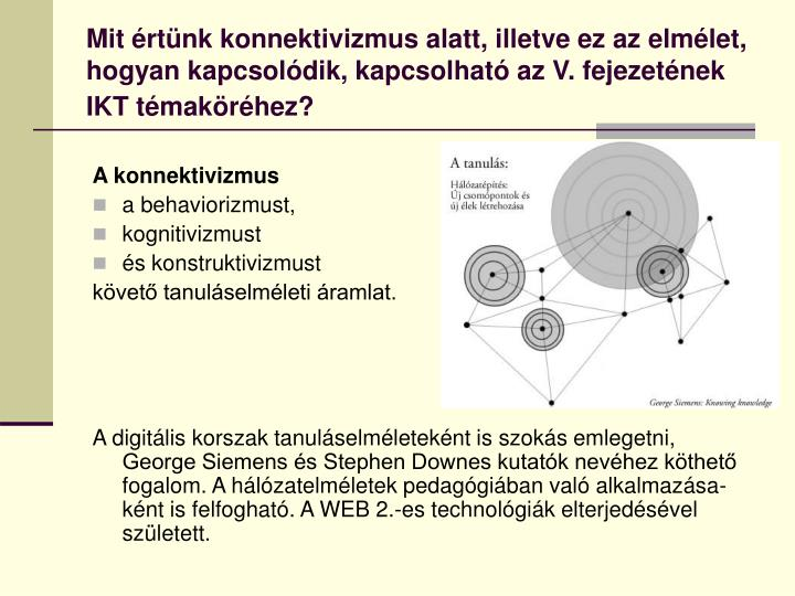 Mit értünk konnektivizmus alatt, illetve ez az elmélet, hogyan kapcsolódik, kapcsolható az V. fejezetének IKT témaköréhez?