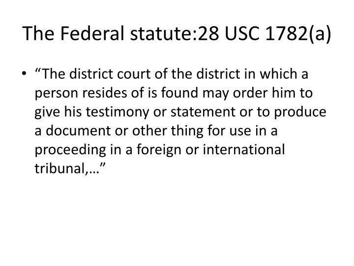 The Federal statute:28 USC 1782(a)