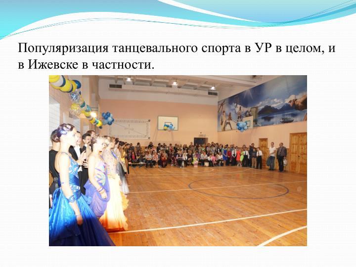 Популяризация танцевального спорта в УР в целом, и в Ижевске в частности.