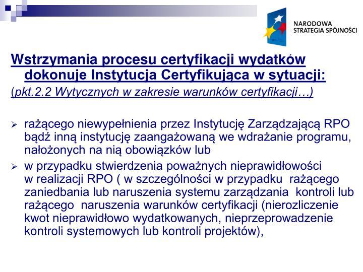 Wstrzymania procesu certyfikacji wydatków dokonuje Instytucja Certyfikująca w sytuacji: