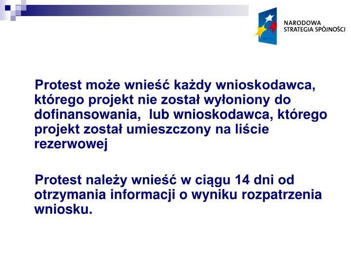 Protest może wnieść każdy wnioskodawca, którego projekt nie został wyłoniony do dofinansowania,  lub wnioskodawca, którego projekt został umieszczony na liście rezerwowej