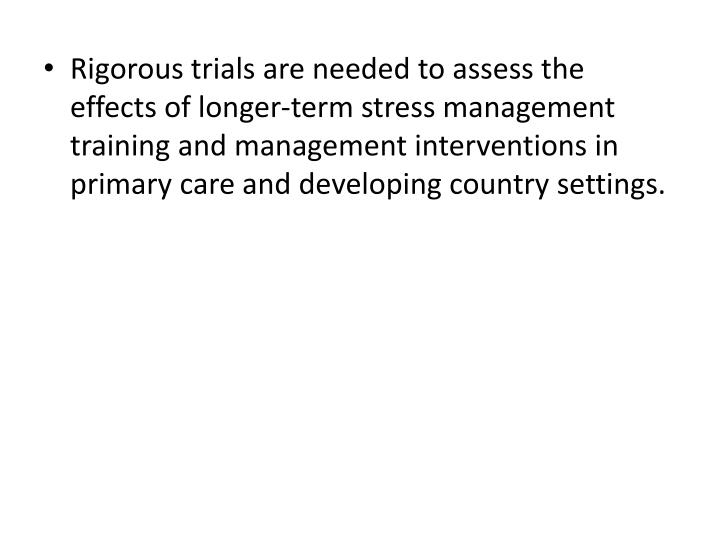 Rigorous trials are needed to assess the effects of longer-term stress management training and management interventions in primary care and developing country settings