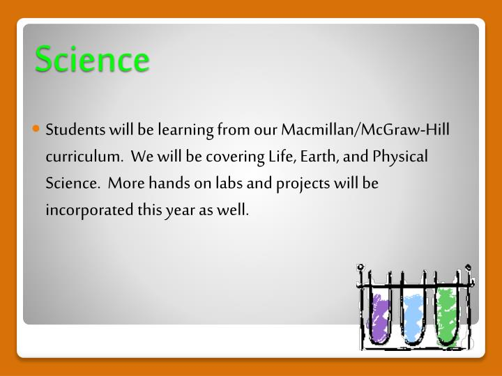 Students will be learning from our Macmillan/McGraw-Hill curriculum.  We will be covering Life, Earth, and Physical Science.  More hands on labs and projects will be incorporated this year as well.